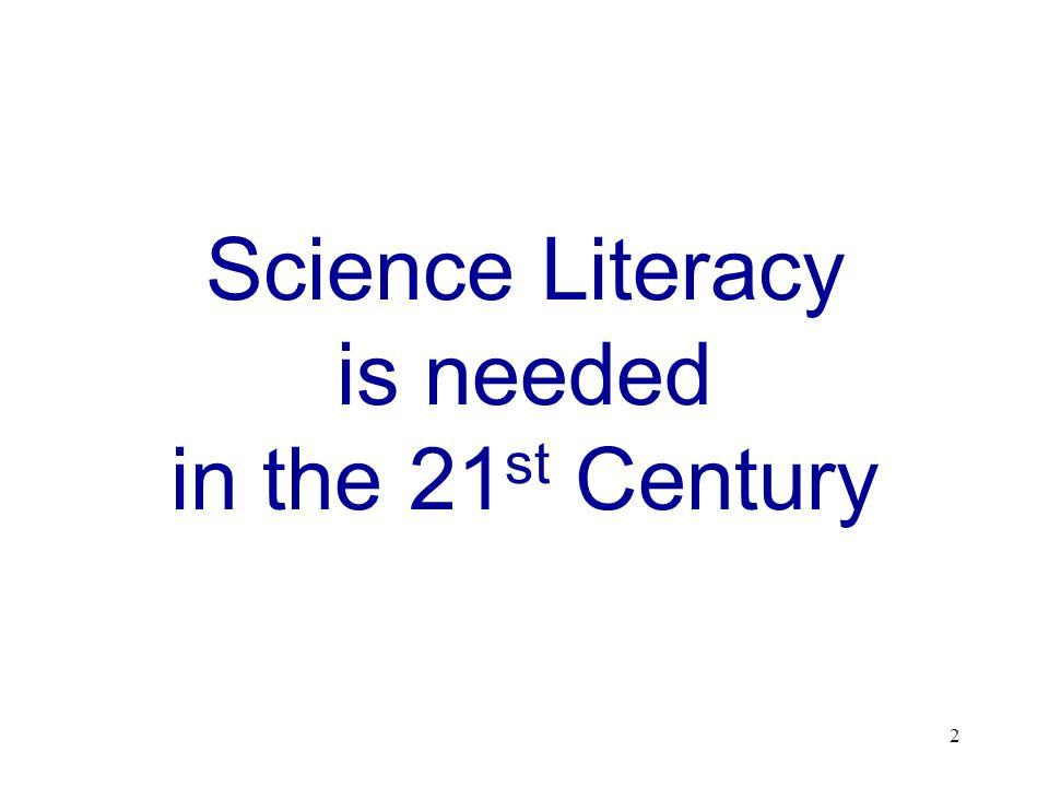 2 Science Literacy is needed in the 21 st Century