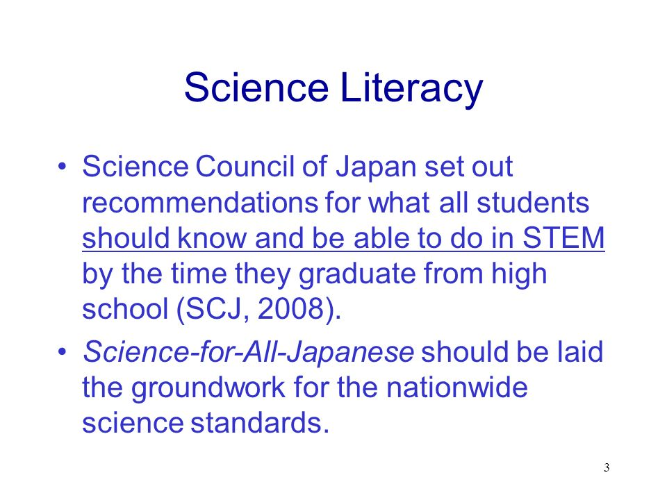 Science Literacy Science Council of Japan set out recommendations for what all students should know and be able to do in STEM by the time they graduate from high school (SCJ, 2008).