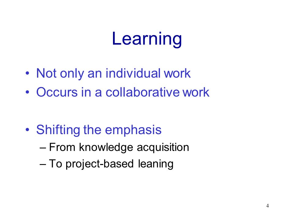 Learning Not only an individual work Occurs in a collaborative work Shifting the emphasis –From knowledge acquisition –To project-based leaning 4