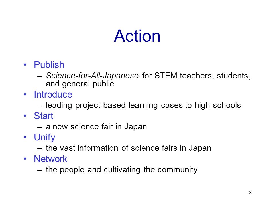 Action Publish –Science-for-All-Japanese for STEM teachers, students, and general public Introduce –leading project-based learning cases to high schools Start –a new science fair in Japan Unify –the vast information of science fairs in Japan Network –the people and cultivating the community 8