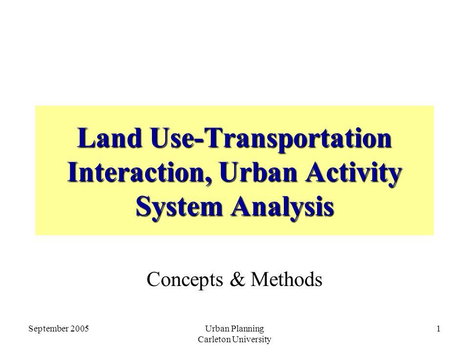 September 2005Urban Planning Carleton University 1 Land Use-Transportation Interaction, Urban Activity System Analysis Concepts & Methods