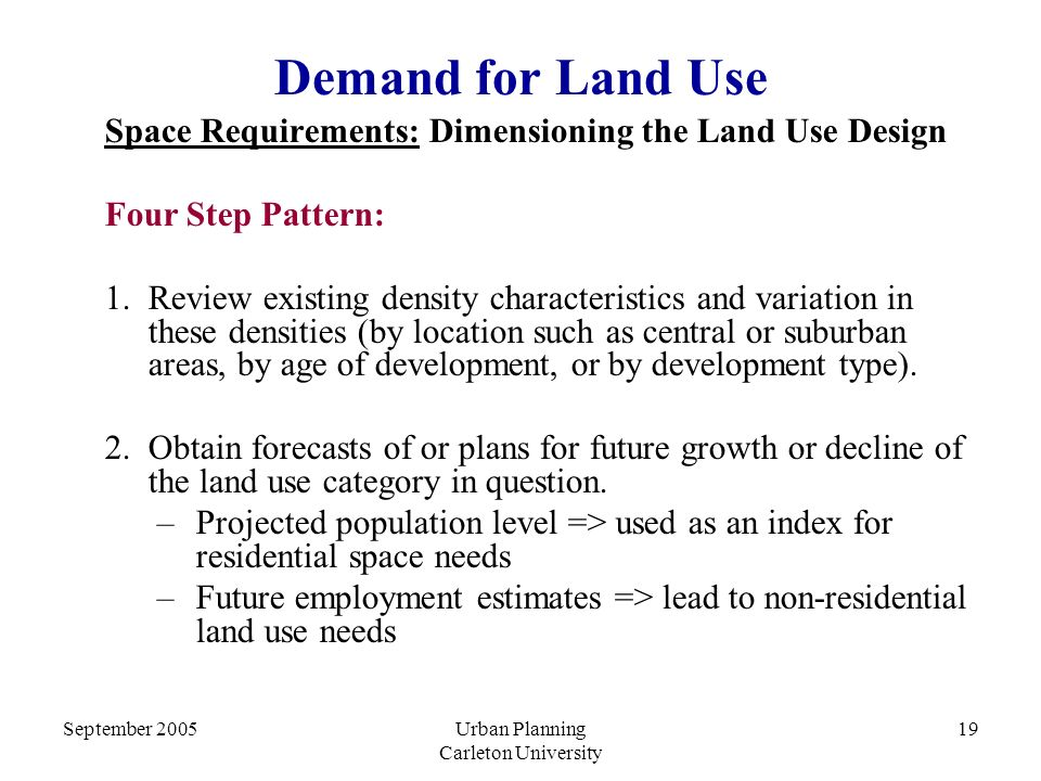 September 2005Urban Planning Carleton University 19 Demand for Land Use Space Requirements: Dimensioning the Land Use Design Four Step Pattern: 1.Review existing density characteristics and variation in these densities (by location such as central or suburban areas, by age of development, or by development type).