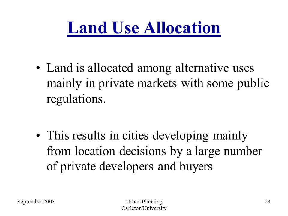 September 2005Urban Planning Carleton University 24 Land Use Allocation Land is allocated among alternative uses mainly in private markets with some public regulations.