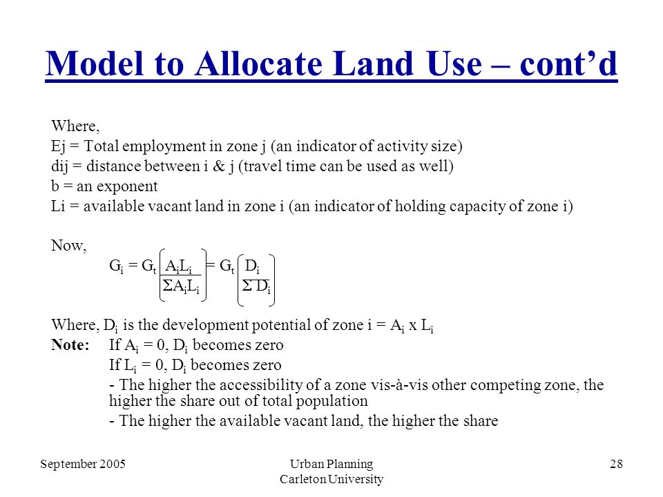 September 2005Urban Planning Carleton University 28 Model to Allocate Land Use – cont'd Where, Ej = Total employment in zone j (an indicator of activity size) dij = distance between i & j (travel time can be used as well) b = an exponent Li = available vacant land in zone i (an indicator of holding capacity of zone i) Now, G i = G t A i L i = G t D i  A i L i  D i Where, D i is the development potential of zone i = A i x L i Note:If A i = 0, D i becomes zero If L i = 0, D i becomes zero - The higher the accessibility of a zone vis-à-vis other competing zone, the higher the share out of total population - The higher the available vacant land, the higher the share
