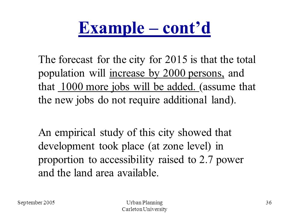 September 2005Urban Planning Carleton University 36 Example – cont'd The forecast for the city for 2015 is that the total population will increase by 2000 persons, and that 1000 more jobs will be added.