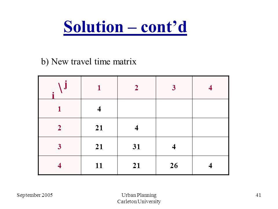 September 2005Urban Planning Carleton University 41 Solution – cont'd b) New travel time matrix i \ j 1234 14 2214 3 314 41121264