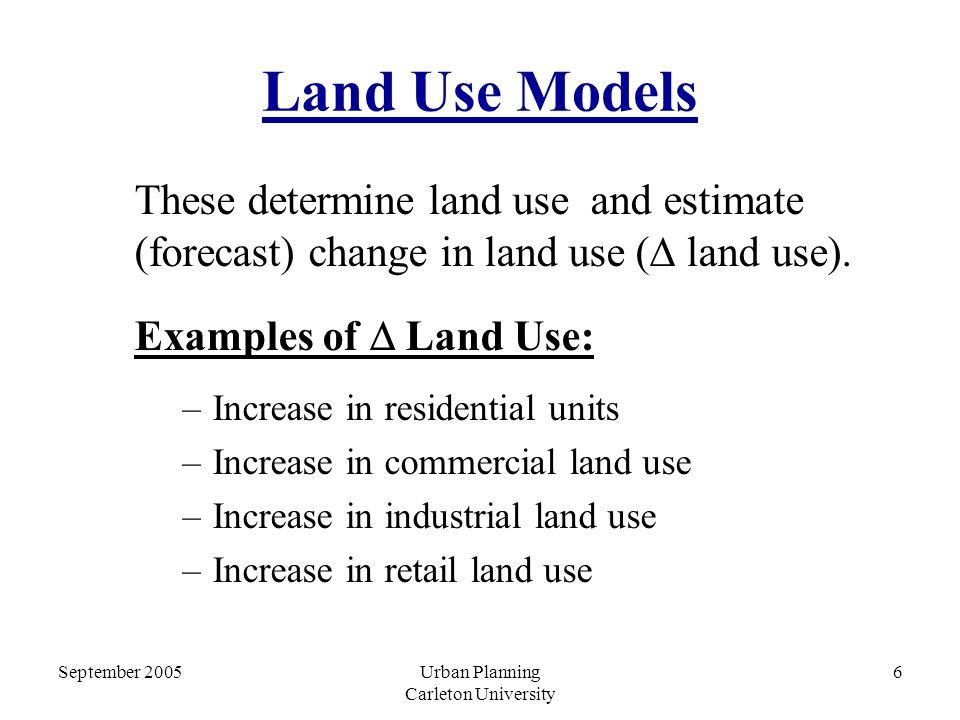 September 2005Urban Planning Carleton University 6 Land Use Models These determine land use and estimate (forecast) change in land use (  land use).
