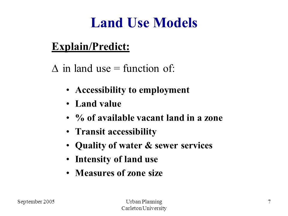 September 2005Urban Planning Carleton University 7 Land Use Models Explain/Predict:  in land use = function of: Accessibility to employment Land value % of available vacant land in a zone Transit accessibility Quality of water & sewer services Intensity of land use Measures of zone size