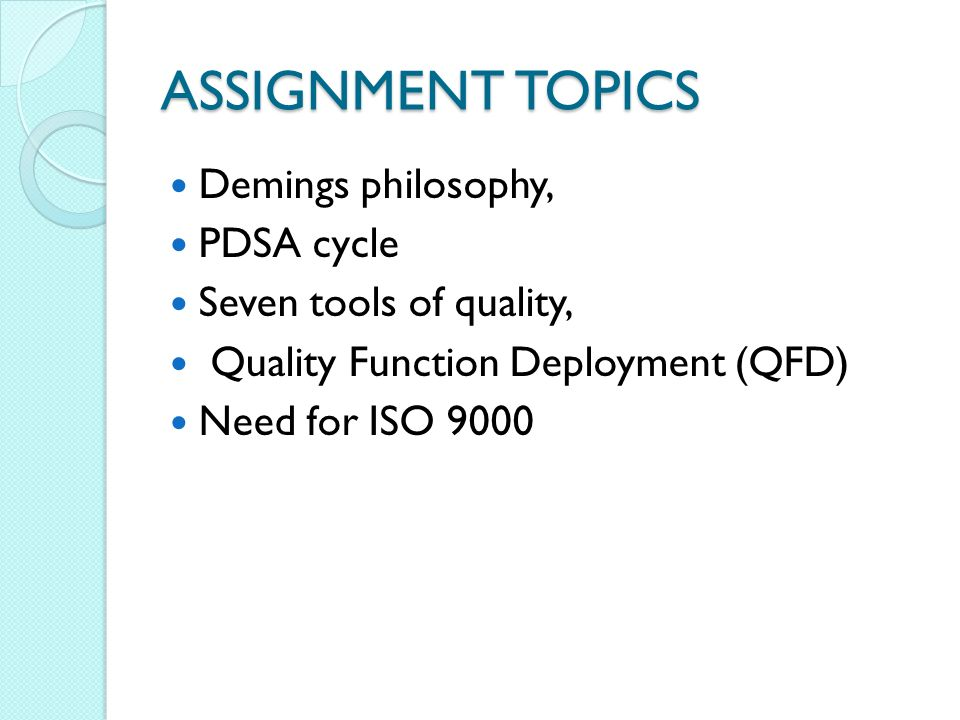 ASSIGNMENT TOPICS Demings philosophy, PDSA cycle Seven tools of quality, Quality Function Deployment (QFD) Need for ISO 9000