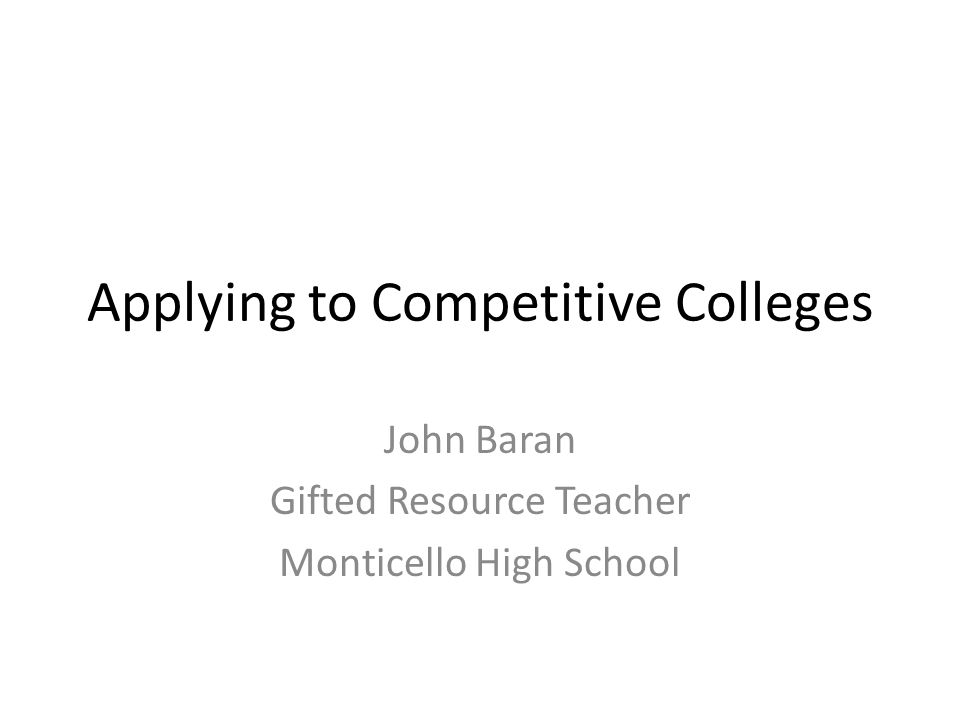 Applying to Competitive Colleges John Baran Gifted Resource Teacher Monticello High School