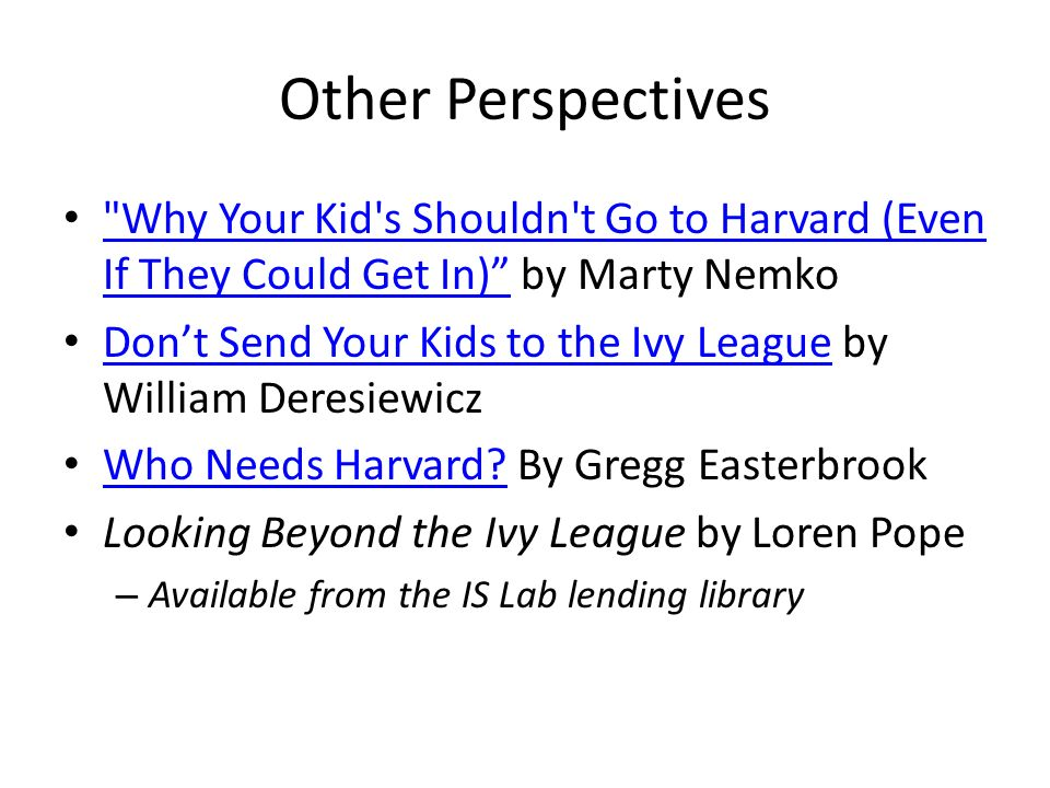 Other Perspectives Why Your Kid s Shouldn t Go to Harvard (Even If They Could Get In) by Marty Nemko Why Your Kid s Shouldn t Go to Harvard (Even If They Could Get In) Don't Send Your Kids to the Ivy League by William Deresiewicz Don't Send Your Kids to the Ivy League Who Needs Harvard.