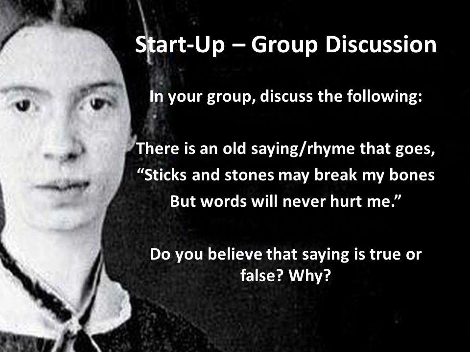 Start-Up – Group Discussion In your group, discuss the following: There is an old saying/rhyme that goes, Sticks and stones may break my bones But words will never hurt me. Do you believe that saying is true or false.