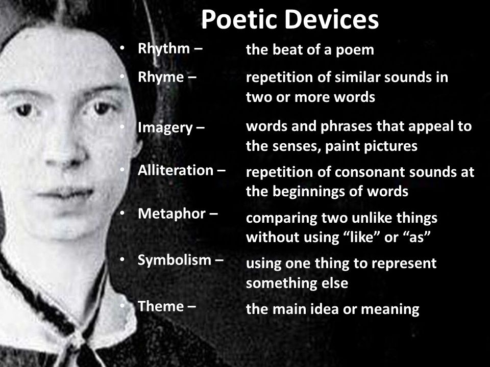 Poetic Devices Rhythm – Rhyme – Imagery – Alliteration – Metaphor – Symbolism – Theme – the beat of a poem repetition of similar sounds in two or more words words and phrases that appeal to the senses, paint pictures repetition of consonant sounds at the beginnings of words comparing two unlike things without using like or as using one thing to represent something else the main idea or meaning
