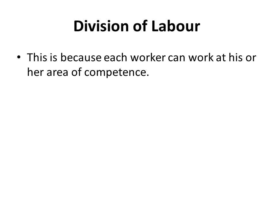 Division of Labour This is because each worker can work at his or her area of competence.