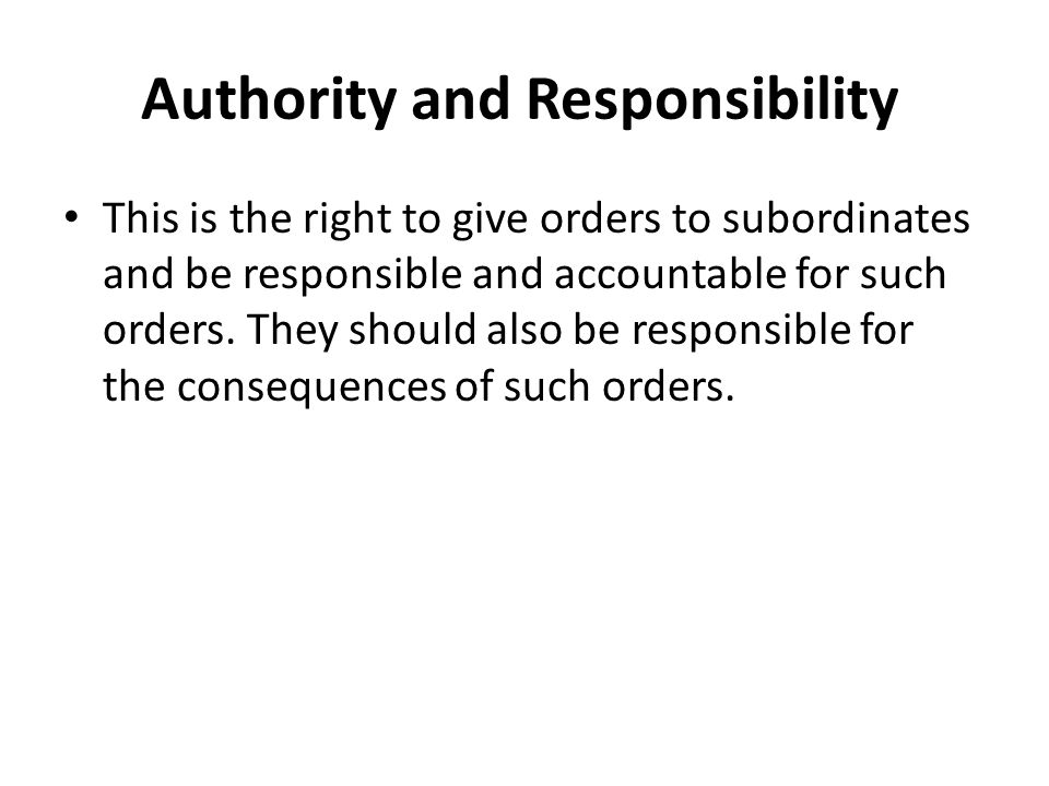 Authority and Responsibility This is the right to give orders to subordinates and be responsible and accountable for such orders.