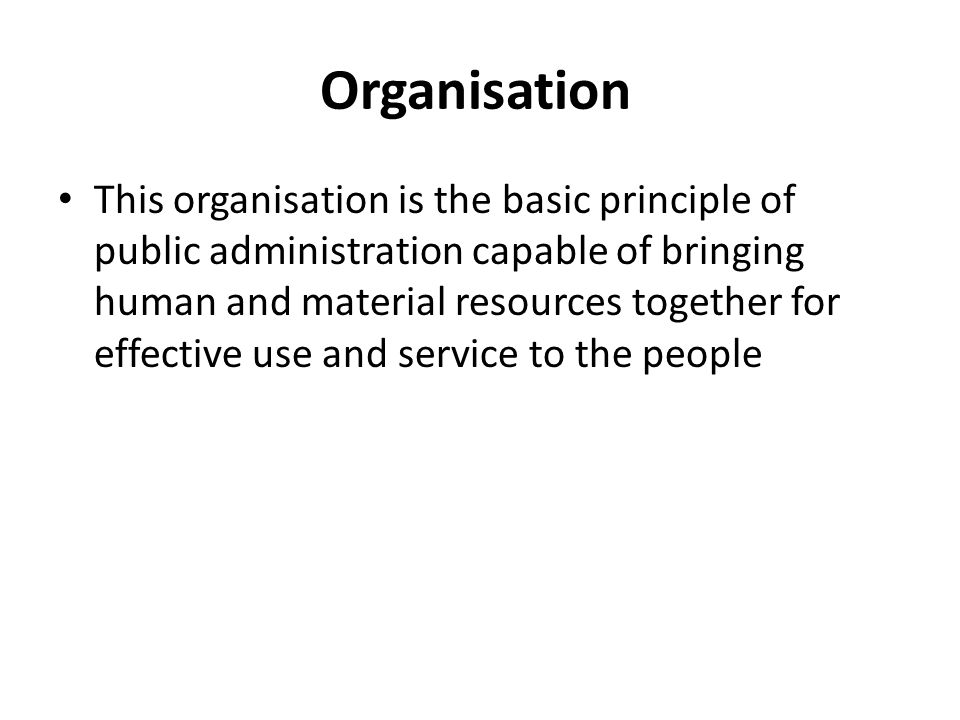 Organisation This organisation is the basic principle of public administration capable of bringing human and material resources together for effective use and service to the people