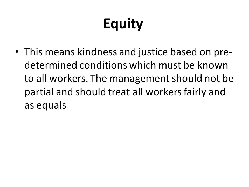 Equity This means kindness and justice based on pre- determined conditions which must be known to all workers.