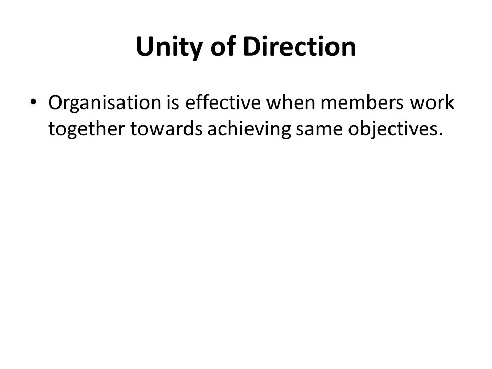 Unity of Direction Organisation is effective when members work together towards achieving same objectives.