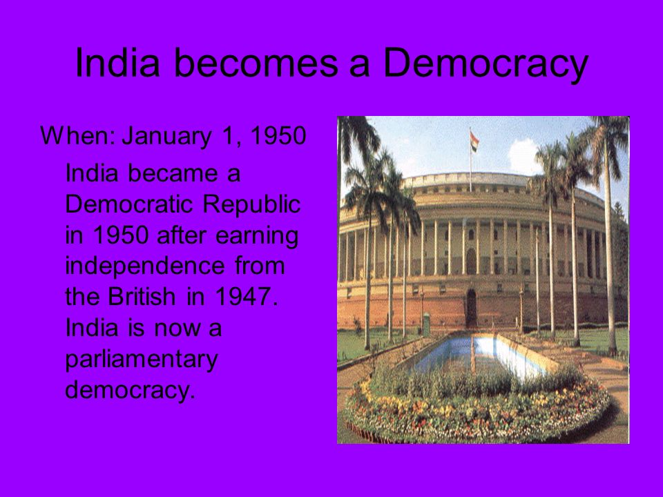 India becomes a Democracy When: January 1, 1950 India became a Democratic Republic in 1950 after earning independence from the British in 1947.