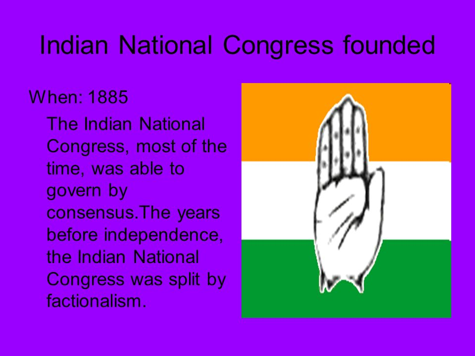 Indian National Congress founded When: 1885 The Indian National Congress, most of the time, was able to govern by consensus.The years before independence, the Indian National Congress was split by factionalism.