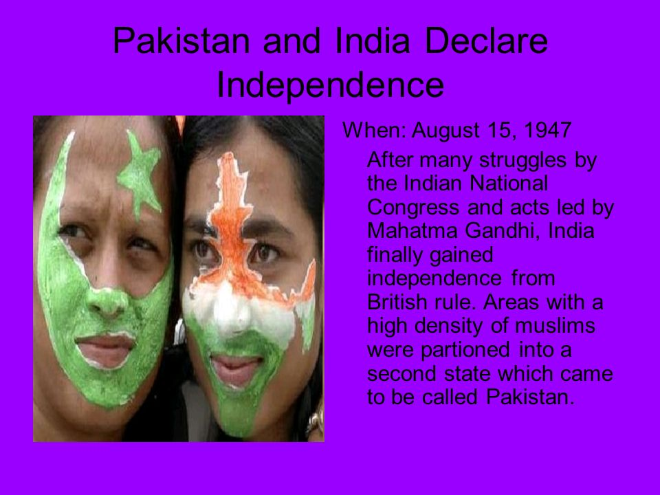 Pakistan and India Declare Independence When: August 15, 1947 After many struggles by the Indian National Congress and acts led by Mahatma Gandhi, India finally gained independence from British rule.