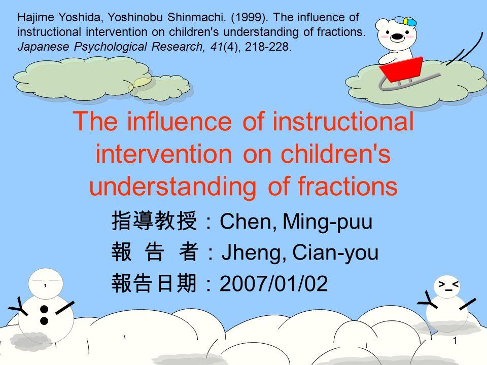 Y >_< I Y 一,一一,一 I 1 The influence of instructional intervention on children s understanding of fractions 指導教授: Chen, Ming-puu 報 告 者: Jheng, Cian-you 報告日期: 2007/01/02 Hajime Yoshida, Yoshinobu Shinmachi.