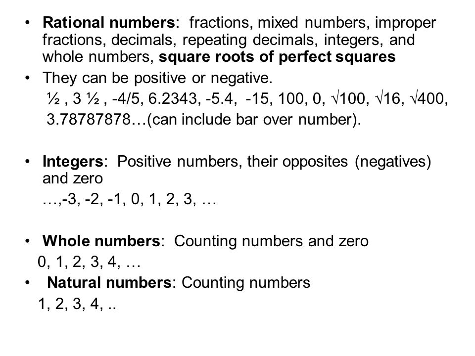 Rational numbers: fractions, mixed numbers, improper fractions, decimals, repeating decimals, integers, and whole numbers, square roots of perfect squares They can be positive or negative.