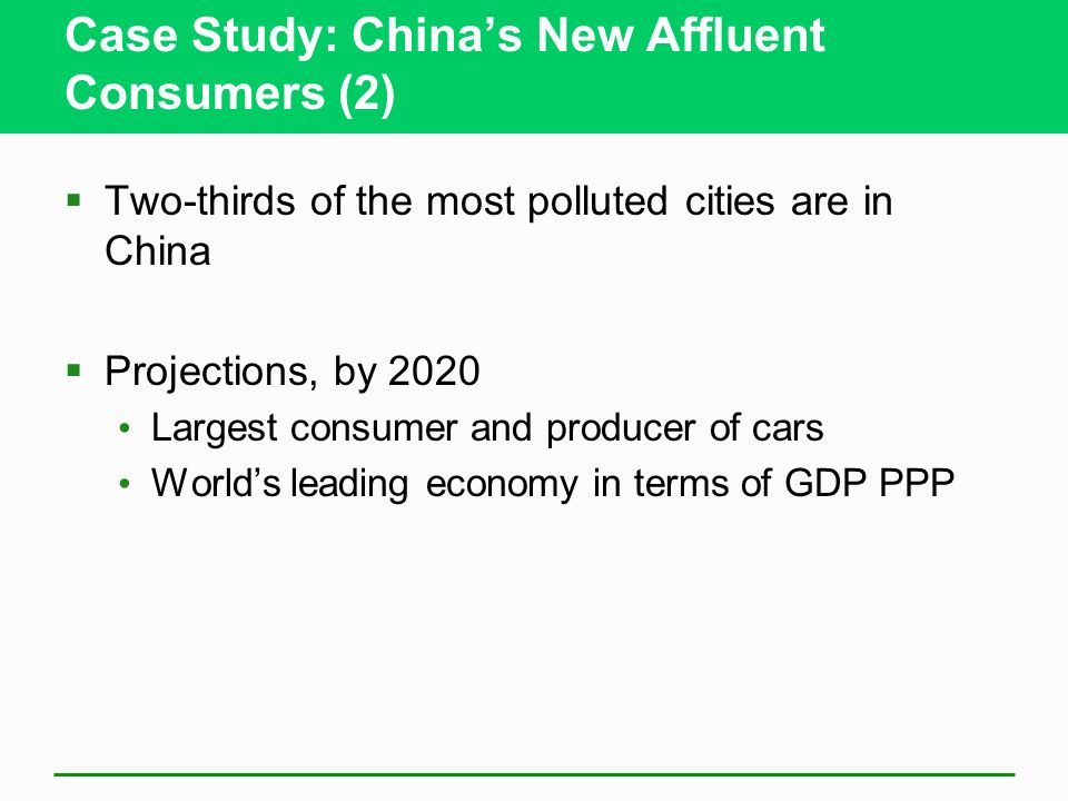 Case Study: China's New Affluent Consumers (2)  Two-thirds of the most polluted cities are in China  Projections, by 2020 Largest consumer and producer of cars World's leading economy in terms of GDP PPP