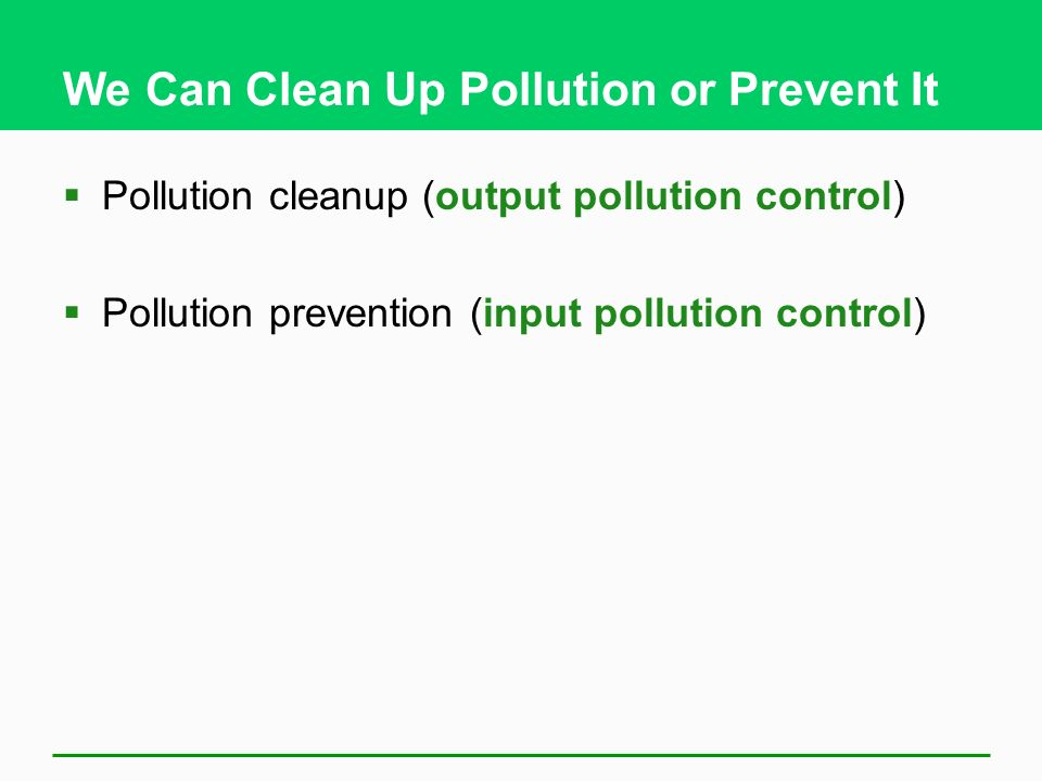 We Can Clean Up Pollution or Prevent It  Pollution cleanup (output pollution control)  Pollution prevention (input pollution control)