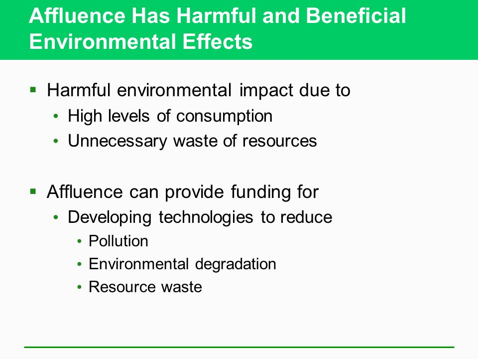 Affluence Has Harmful and Beneficial Environmental Effects  Harmful environmental impact due to High levels of consumption Unnecessary waste of resources  Affluence can provide funding for Developing technologies to reduce Pollution Environmental degradation Resource waste
