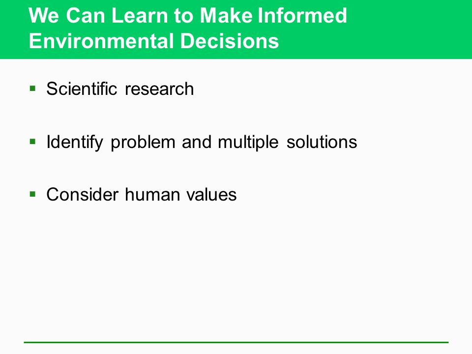 We Can Learn to Make Informed Environmental Decisions  Scientific research  Identify problem and multiple solutions  Consider human values