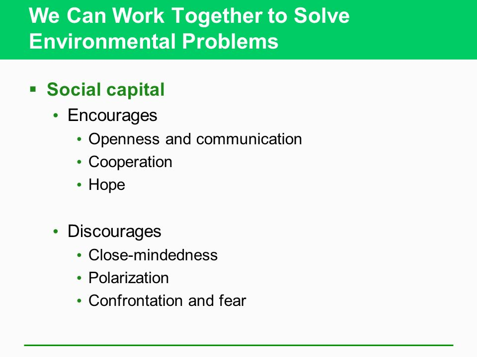 We Can Work Together to Solve Environmental Problems  Social capital Encourages Openness and communication Cooperation Hope Discourages Close-mindedness Polarization Confrontation and fear
