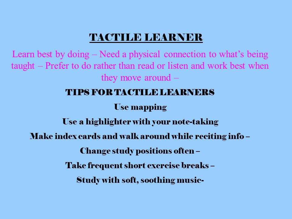 tactile learners Tactile if you are a tactile learner, you learn by touching and doing you understand and remember things through physical movement you are a hands-on learner who prefers to touch, move, build, or draw what you learn, and you tend to learn better when some type of physical activity is involved.