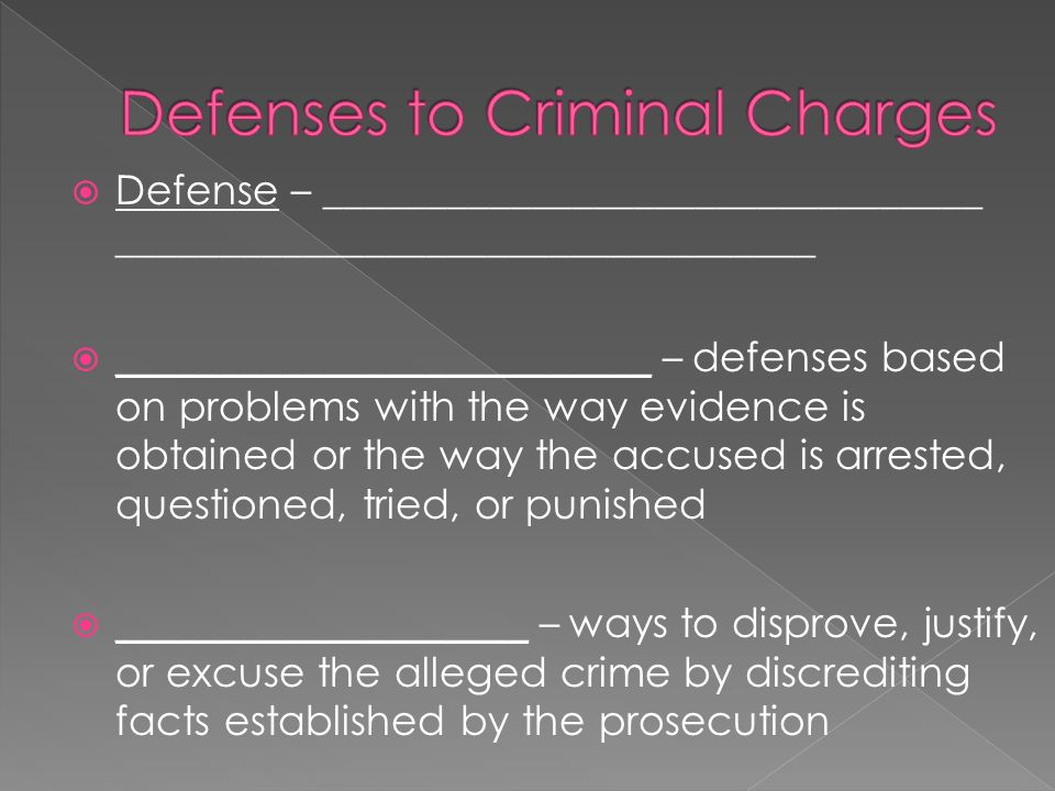  Defense – ________________________________ __________________________________  __________________________ – defenses based on problems with the way evidence is obtained or the way the accused is arrested, questioned, tried, or punished  ____________________ – ways to disprove, justify, or excuse the alleged crime by discrediting facts established by the prosecution