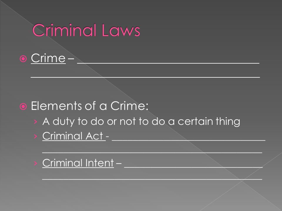  Crime – _______________________________ _______________________________________  Elements of a Crime: › A duty to do or not to do a certain thing › Criminal Act - ______________________________ ___________________________________________ › Criminal Intent – ___________________________ ___________________________________________
