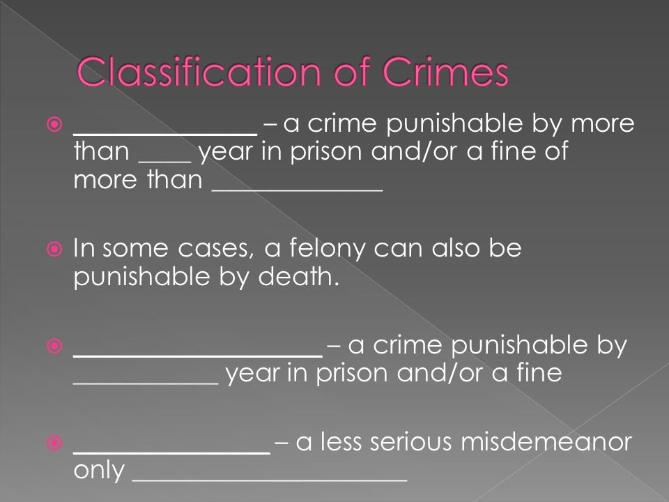  ______________ – a crime punishable by more than ____ year in prison and/or a fine of more than _____________  In some cases, a felony can also be punishable by death.