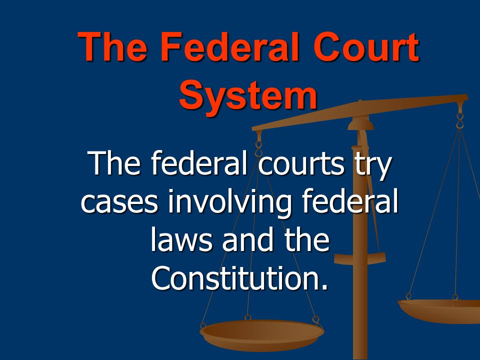 The Federal Court System The federal courts try cases involving federal laws and the Constitution.