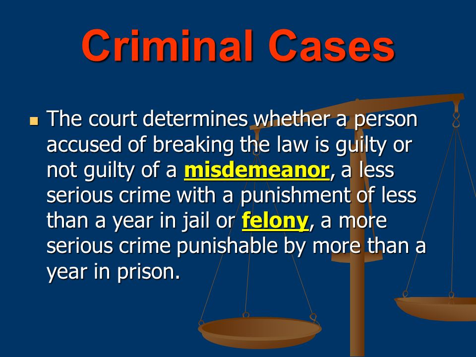 Criminal Cases The court determines whether a person accused of breaking the law is guilty or not guilty of a misdemeanor, a less serious crime with a punishment of less than a year in jail or felony, a more serious crime punishable by more than a year in prison.
