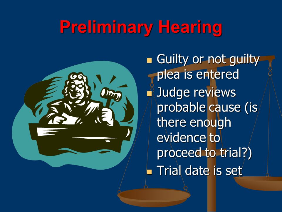 Preliminary Hearing Guilty or not guilty plea is entered Judge reviews probable cause (is there enough evidence to proceed to trial?) Trial date is set