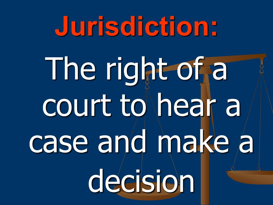 Jurisdiction: The right of a court to hear a case and make a decision