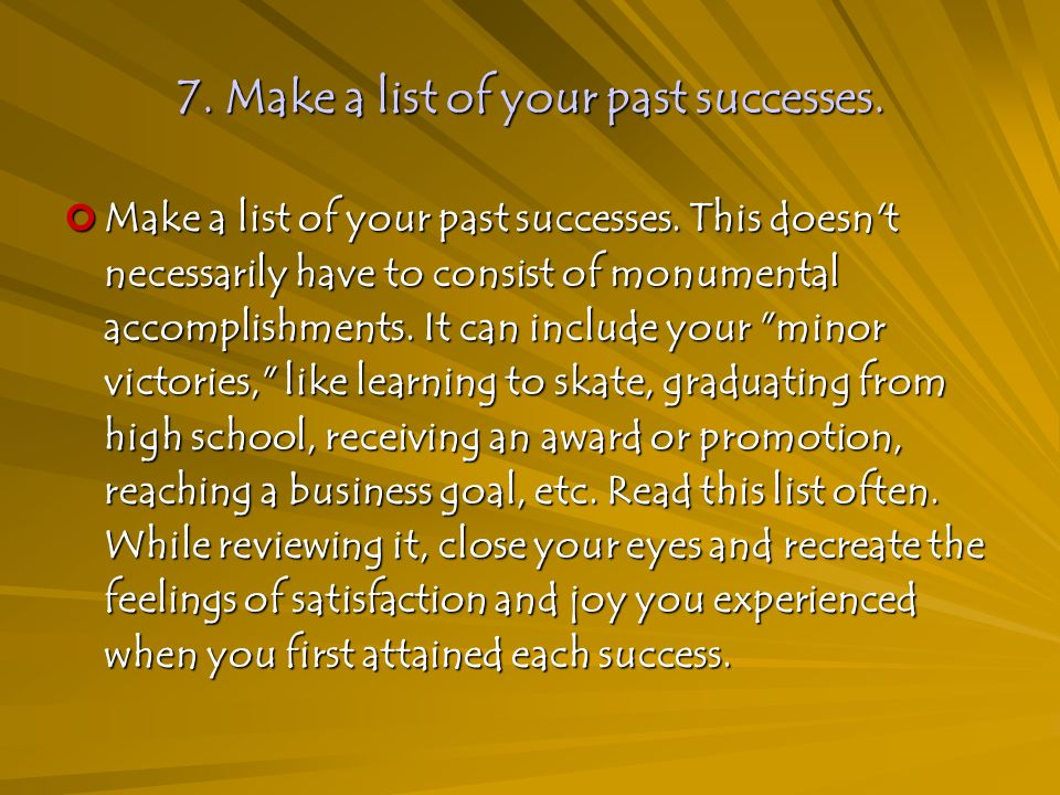 7. Make a list of your past successes. Make a list of your past successes.