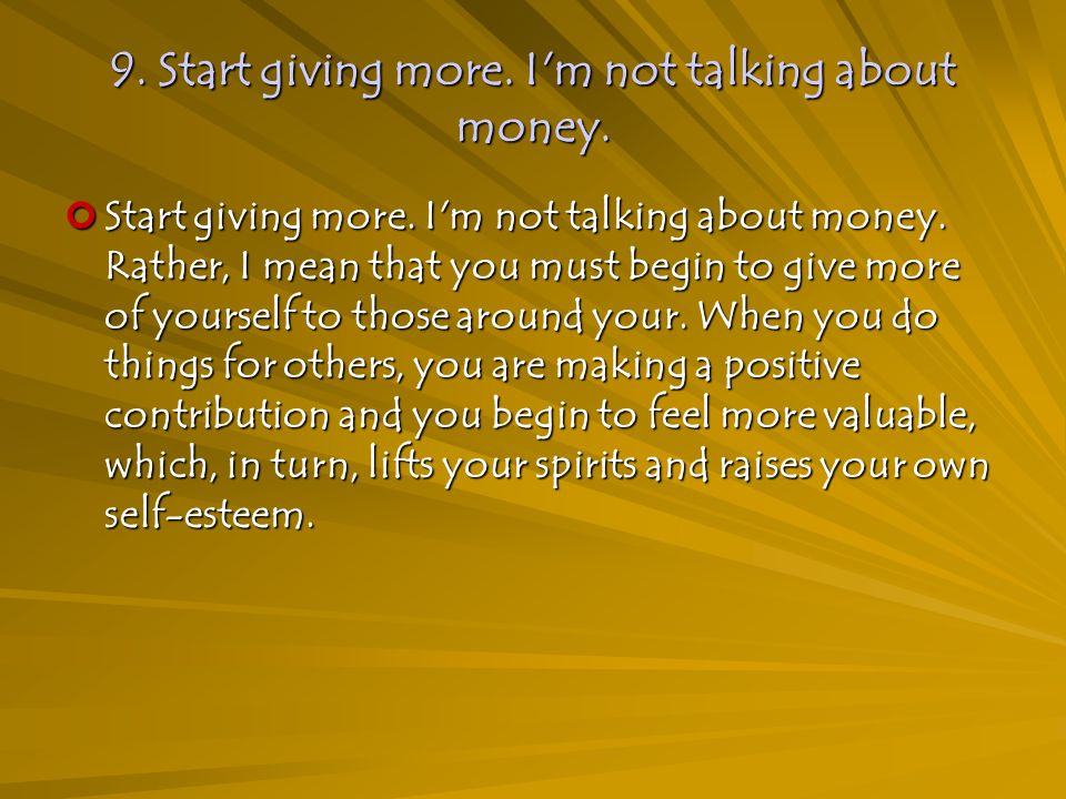 9. Start giving more. I m not talking about money.