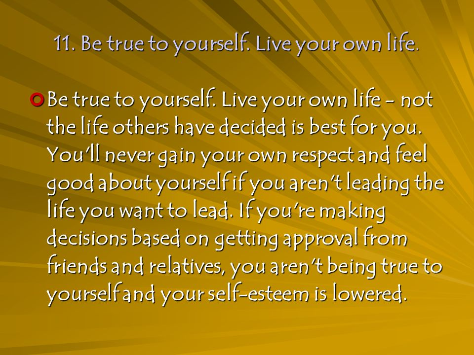 11. Be true to yourself. Live your own life. Be true to yourself.
