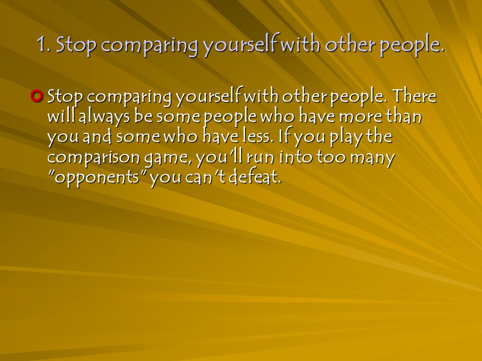 1. Stop comparing yourself with other people. Stop comparing yourself with other people.