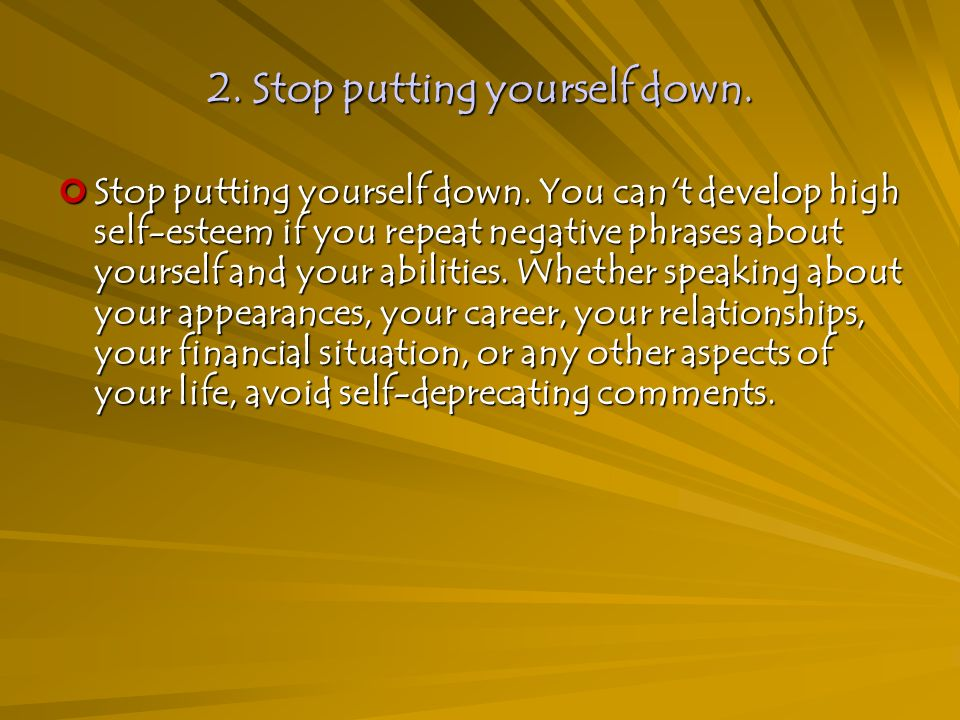 2. Stop putting yourself down. Stop putting yourself down.