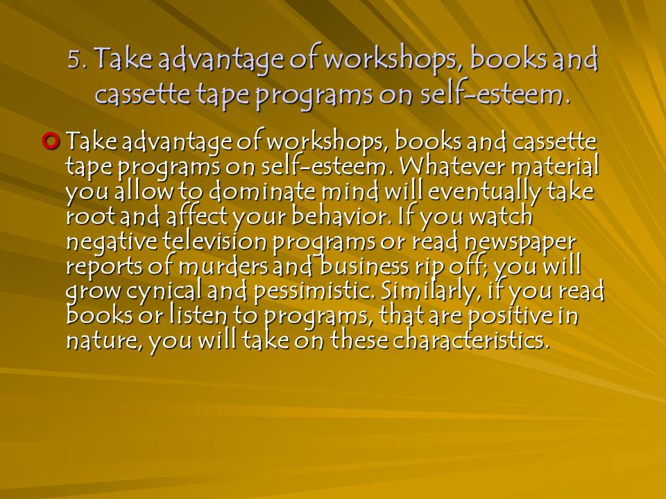 5. Take advantage of workshops, books and cassette tape programs on self-esteem.