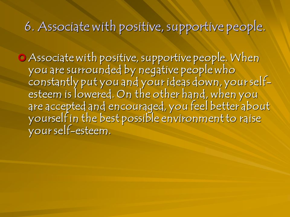 6. Associate with positive, supportive people. Associate with positive, supportive people.