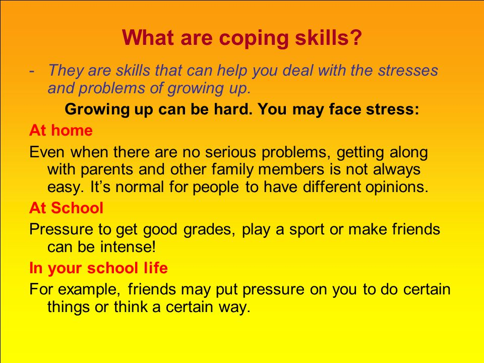What are coping skills? -They are skills that can help you deal with the stresses and problems of growing up. Growing up can be hard. You may face str