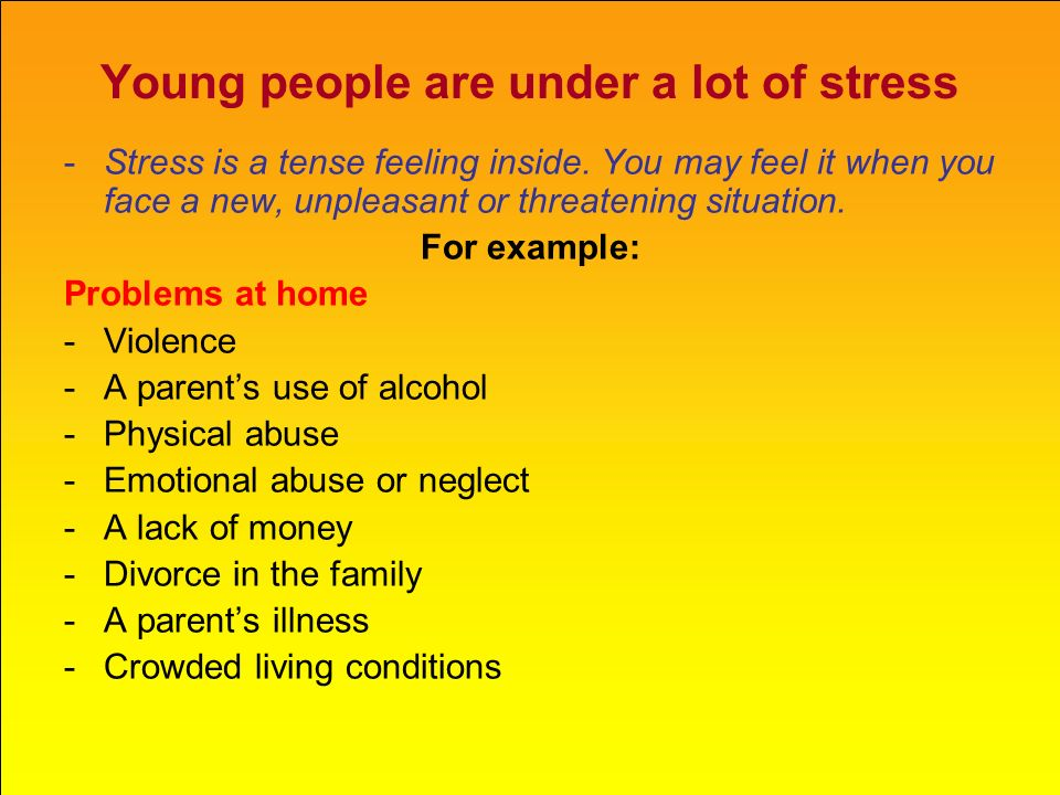 Young people are under a lot of stress -Stress is a tense feeling inside. You may feel it when you face a new, unpleasant or threatening situation. Fo