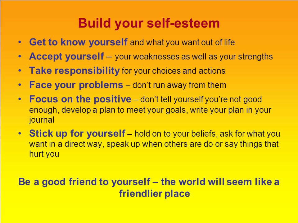 Build your self-esteem Get to know yourself and what you want out of life Accept yourself – your weaknesses as well as your strengths Take responsibil